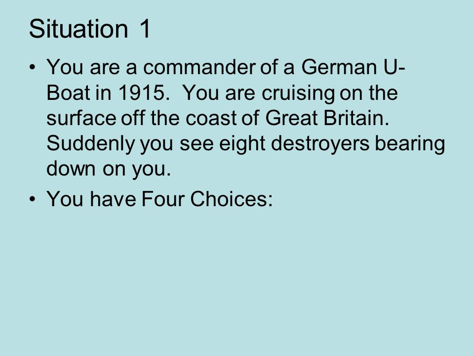 Situation 1 You are a commander of a German U- Boat in 1915. You are cruising on the surface off the coast of Great Britain. Suddenly you see eight de