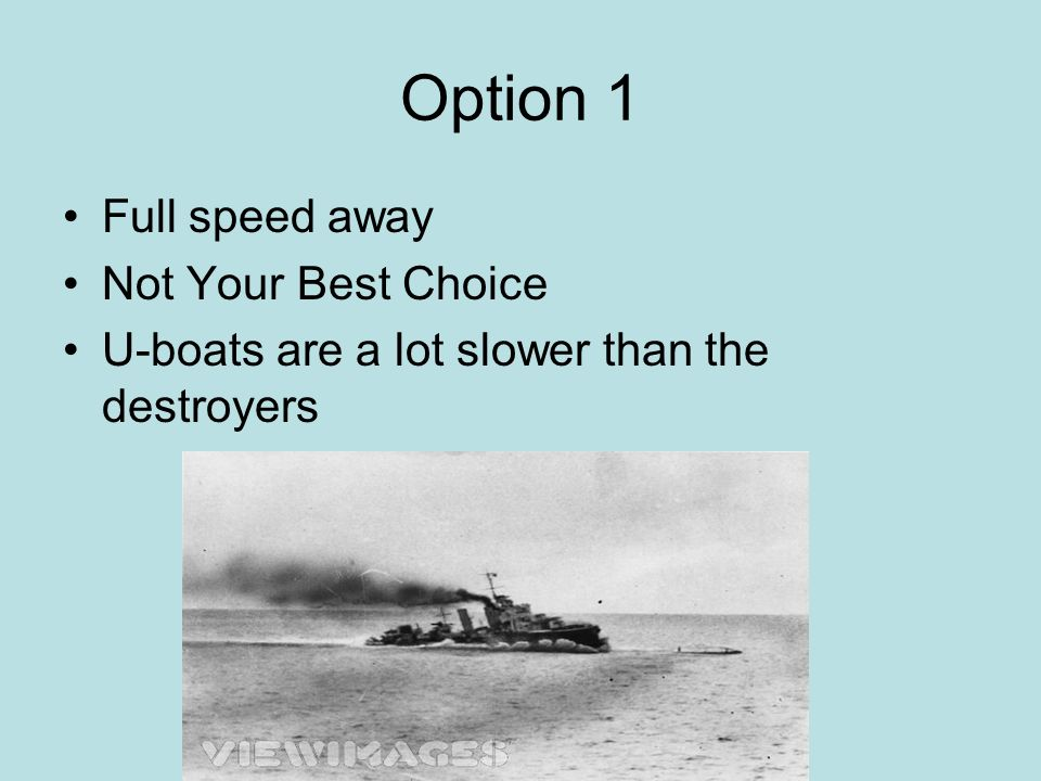 Option 1 Full speed away Not Your Best Choice U-boats are a lot slower than the destroyers