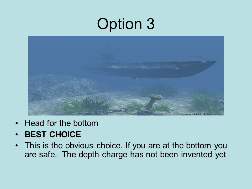 Option 3 Head for the bottom BEST CHOICE This is the obvious choice. If you are at the bottom you are safe. The depth charge has not been invented yet