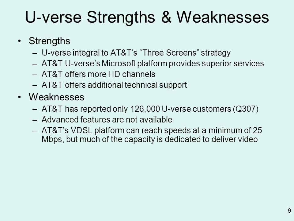 9 U-verse Strengths & Weaknesses Strengths –U-verse integral to AT&Ts Three Screens strategy –AT&T U-verses Microsoft platform provides superior servi