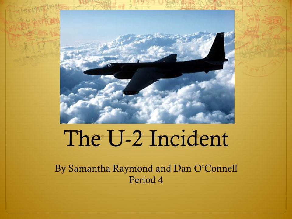 The U-2 Incident By Samantha Raymond and Dan OConnell Period 4
