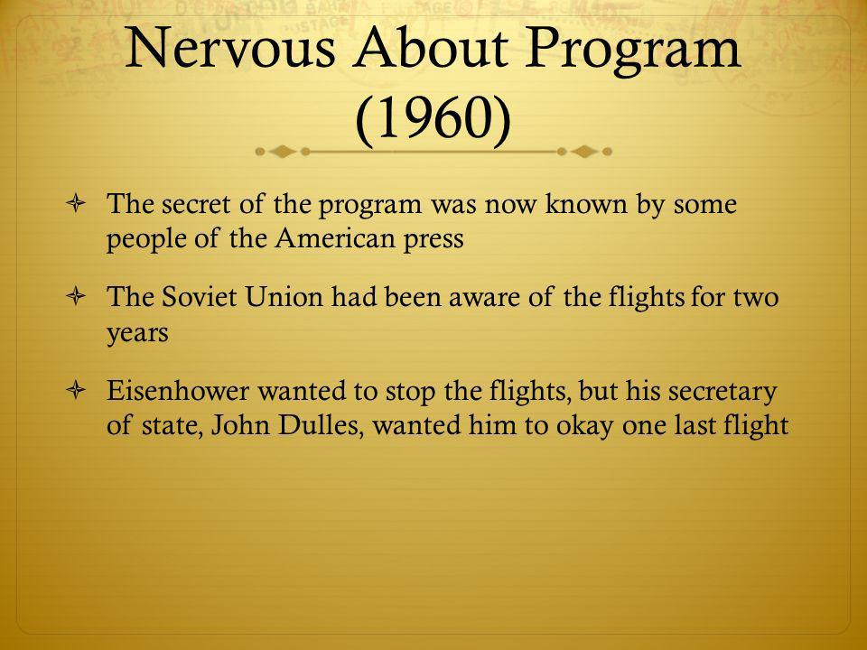 Nervous About Program (1960) The secret of the program was now known by some people of the American press The Soviet Union had been aware of the flights for two years Eisenhower wanted to stop the flights, but his secretary of state, John Dulles, wanted him to okay one last flight