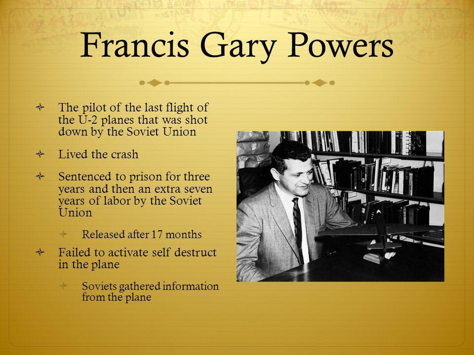 Francis Gary Powers The pilot of the last flight of the U-2 planes that was shot down by the Soviet Union Lived the crash Sentenced to prison for three years and then an extra seven years of labor by the Soviet Union Released after 17 months Failed to activate self destruct in the plane Soviets gathered information from the plane