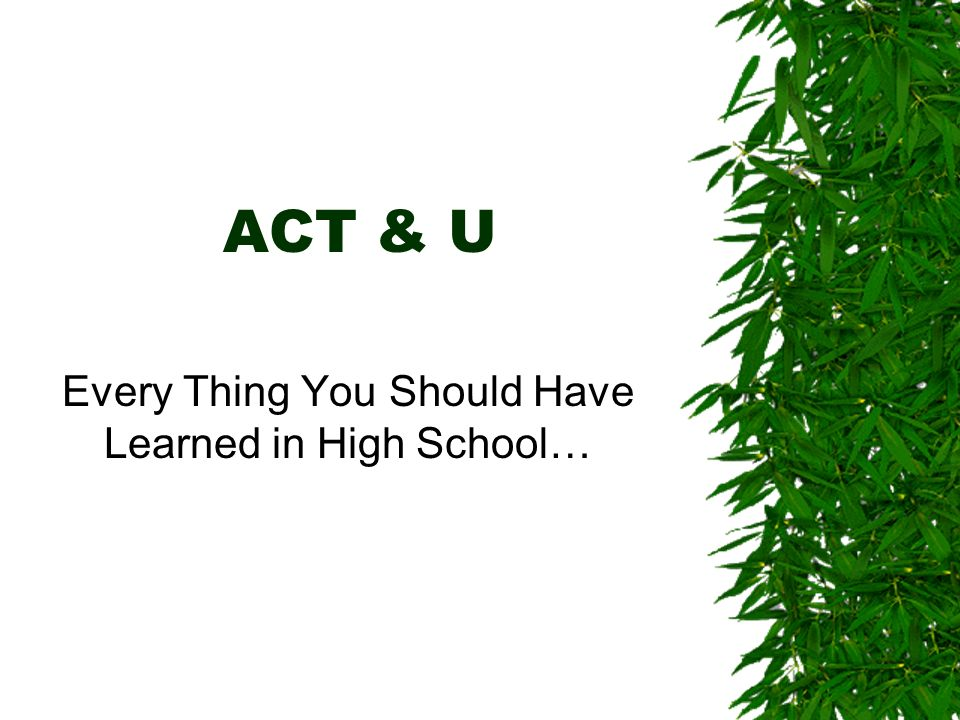 ACT & U Every Thing You Should Have Learned in High School…