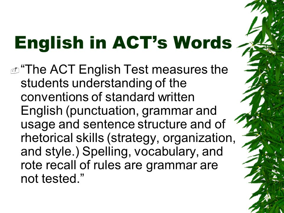 English in ACTs Words The ACT English Test measures the students understanding of the conventions of standard written English (punctuation, grammar and usage and sentence structure and of rhetorical skills (strategy, organization, and style.) Spelling, vocabulary, and rote recall of rules are grammar are not tested.