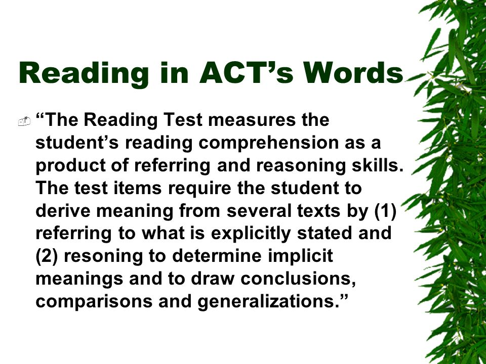 Reading in ACTs Words The Reading Test measures the students reading comprehension as a product of referring and reasoning skills.