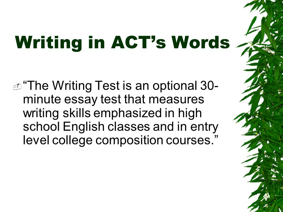 Writing in ACTs Words The Writing Test is an optional 30- minute essay test that measures writing skills emphasized in high school English classes and in entry level college composition courses.