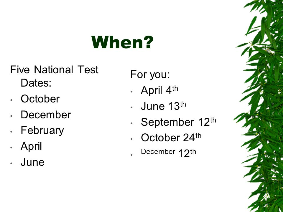 When? Five National Test Dates: October December February April June For you: April 4 th June 13 th September 12 th October 24 th December 12 th