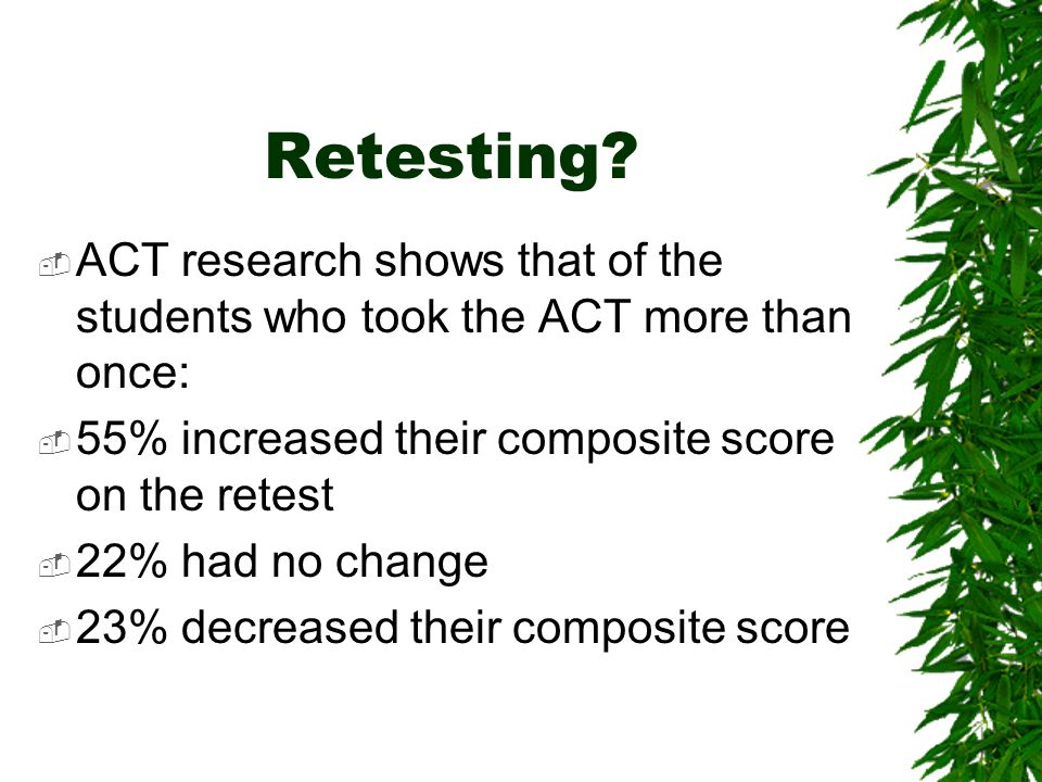 Retesting? ACT research shows that of the students who took the ACT more than once: 55% increased their composite score on the retest 22% had no chang