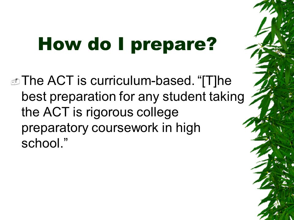 How do I prepare. The ACT is curriculum-based.