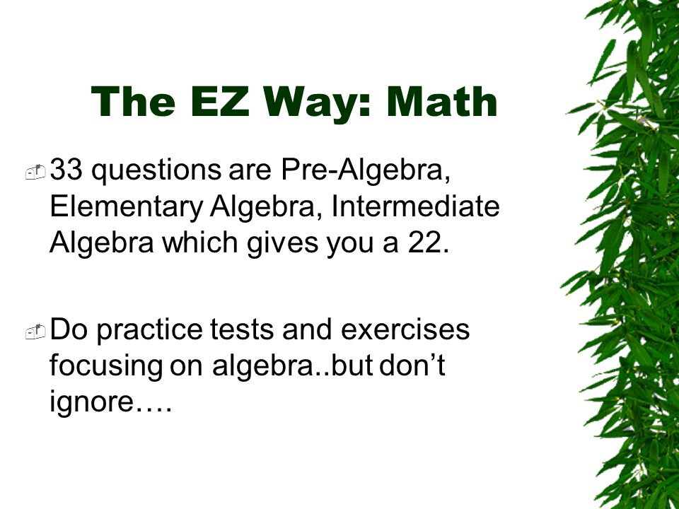 The EZ Way: Math 33 questions are Pre-Algebra, Elementary Algebra, Intermediate Algebra which gives you a 22.