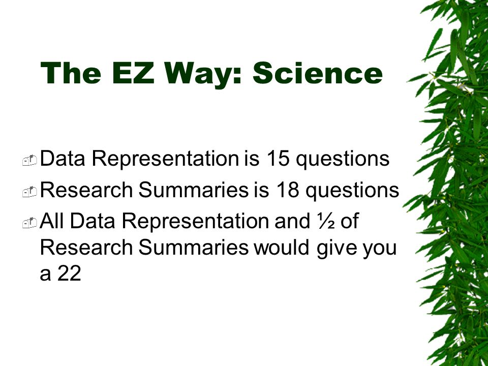 The EZ Way: Science Data Representation is 15 questions Research Summaries is 18 questions All Data Representation and ½ of Research Summaries would give you a 22