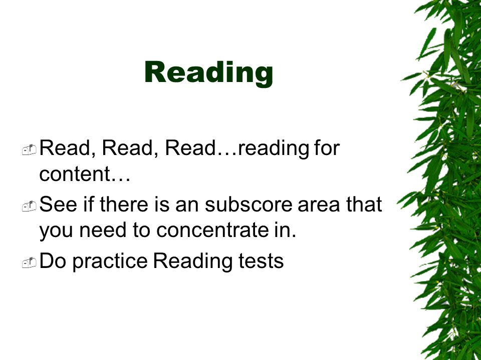 Reading Read, Read, Read…reading for content… See if there is an subscore area that you need to concentrate in.
