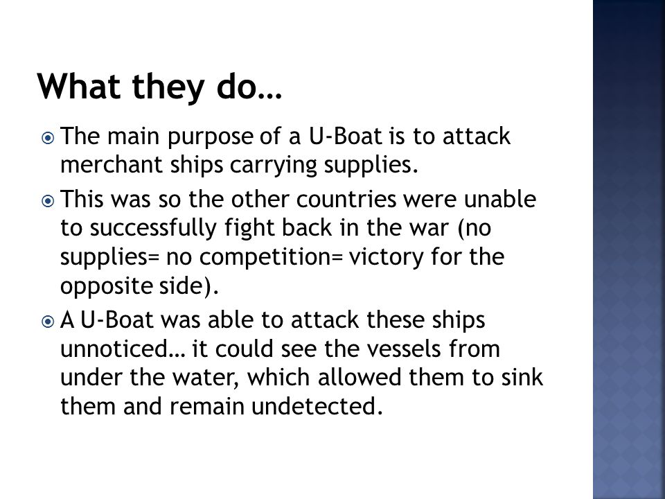 The main purpose of a U-Boat is to attack merchant ships carrying supplies. This was so the other countries were unable to successfully fight back in
