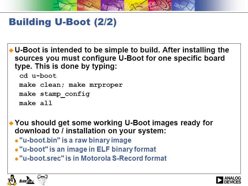 14 Building U-Boot (2/2) U-Boot is intended to be simple to build. After installing the sources you must configure U-Boot for one specific board type.