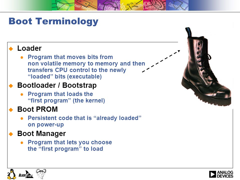 2 Boot Terminology Loader Program that moves bits from non volatile memory to memory and then transfers CPU control to the newly loaded bits (executab