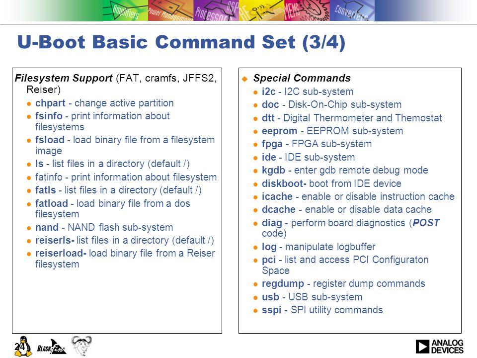 24 U-Boot Basic Command Set (3/4) Filesystem Support (FAT, cramfs, JFFS2, Reiser) chpart - change active partition fsinfo - print information about fi