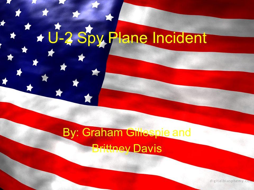 U-2 Spy Plane Incident By: Graham Gillespie and Brittney Davis