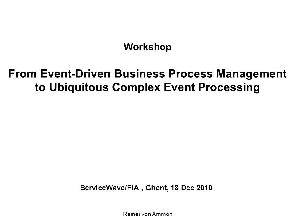 Workshop From Event-Driven Business Process Management to Ubiquitous Complex Event Processing ServiceWave/FIA, Ghent, 13 Dec 2010 Rainer von Ammon