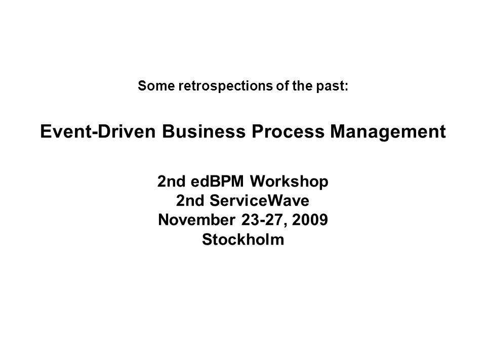 Some retrospections of the past: Event-Driven Business Process Management 2nd edBPM Workshop 2nd ServiceWave November 23-27, 2009 Stockholm