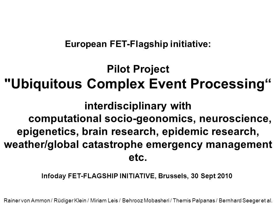 European FET-Flagship initiative: Pilot Project Ubiquitous Complex Event Processing interdisciplinary with computational socio-geonomics, neuroscience, epigenetics, brain research, epidemic research, weather/global catastrophe emergency management etc.