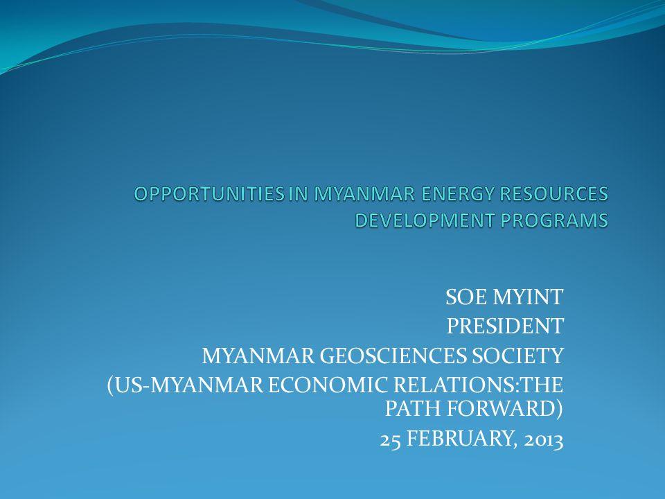 SOE MYINT PRESIDENT MYANMAR GEOSCIENCES SOCIETY (US-MYANMAR ECONOMIC RELATIONS:THE PATH FORWARD) 25 FEBRUARY, 2013