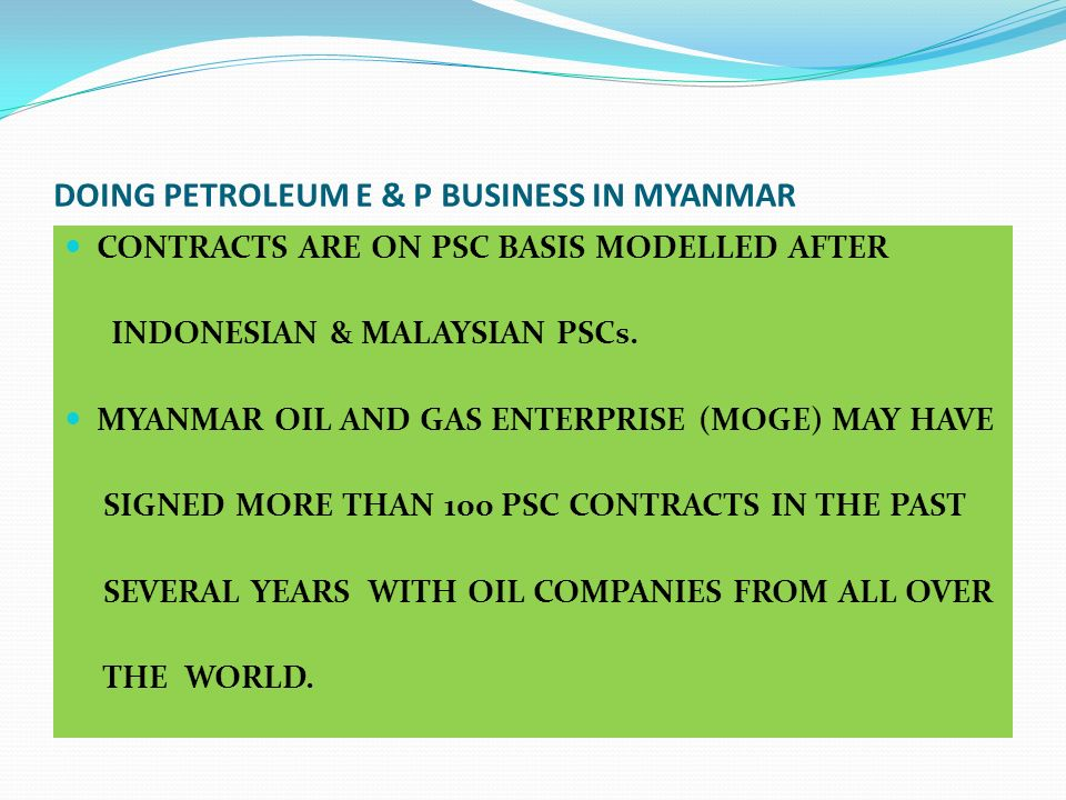 DOING PETROLEUM E & P BUSINESS IN MYANMAR CONTRACTS ARE ON PSC BASIS MODELLED AFTER INDONESIAN & MALAYSIAN PSCs. MYANMAR OIL AND GAS ENTERPRISE (MOGE)