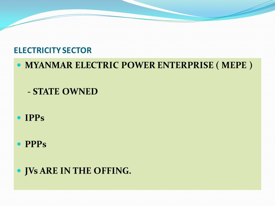 ELECTRICITY SECTOR MYANMAR ELECTRIC POWER ENTERPRISE ( MEPE ) - STATE OWNED IPPs PPPs JVs ARE IN THE OFFING.