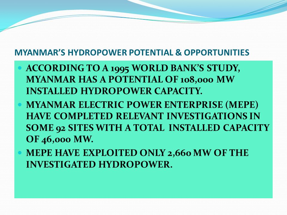 MYANMARS HYDROPOWER POTENTIAL & OPPORTUNITIES ACCORDING TO A 1995 WORLD BANKS STUDY, MYANMAR HAS A POTENTIAL OF 108,000 MW INSTALLED HYDROPOWER CAPACI