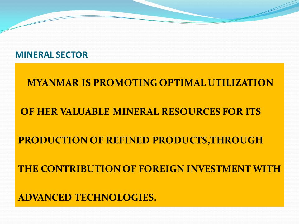 MINERAL SECTOR MYANMAR IS PROMOTING OPTIMAL UTILIZATION OF HER VALUABLE MINERAL RESOURCES FOR ITS PRODUCTION OF REFINED PRODUCTS,THROUGH THE CONTRIBUT