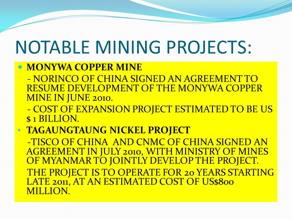 NOTABLE MINING PROJECTS: MONYWA COPPER MINE - NORINCO OF CHINA SIGNED AN AGREEMENT TO RESUME DEVELOPMENT OF THE MONYWA COPPER MINE IN JUNE 2010. - COS