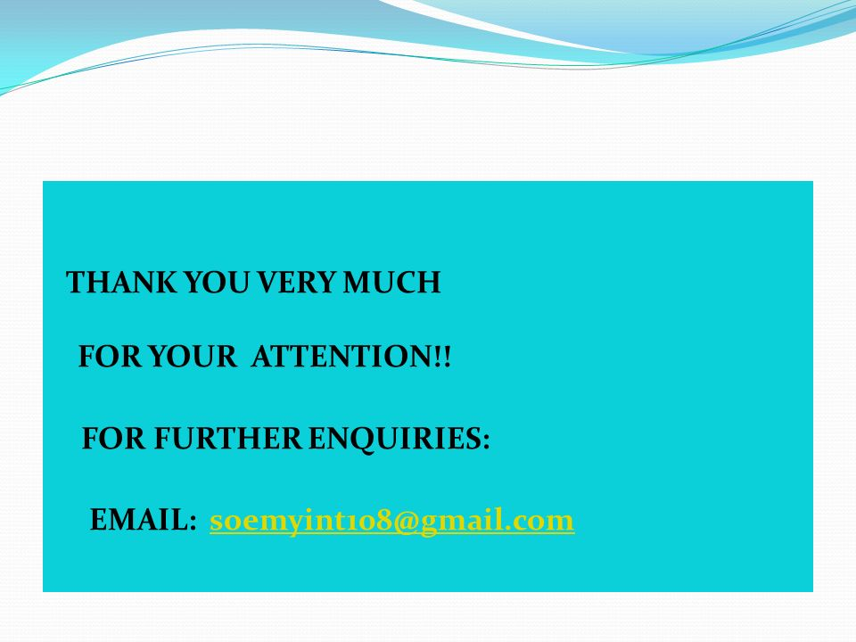 THANK YOU VERY MUCH FOR YOUR ATTENTION!! FOR FURTHER ENQUIRIES: EMAIL: soemyint108@gmail.comsoemyint108@gmail.com