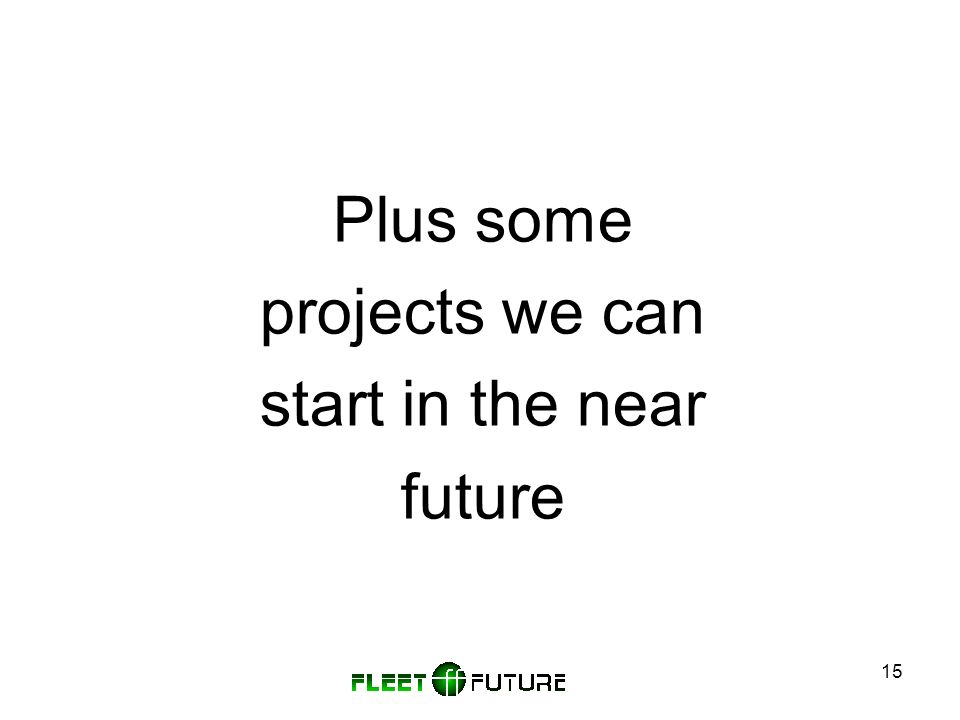 15 Plus some projects we can start in the near future