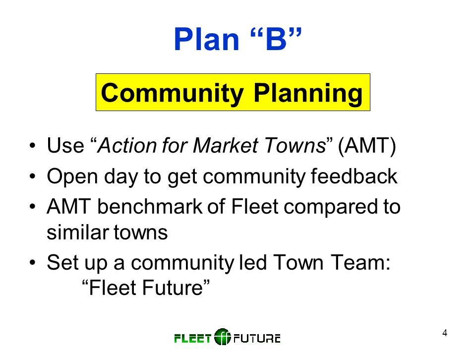 4 Plan B Use Action for Market Towns (AMT) Open day to get community feedback AMT benchmark of Fleet compared to similar towns Set up a community led Town Team: Fleet Future Community Planning