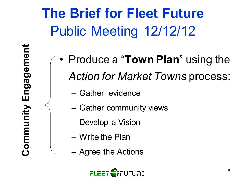 8 The Brief for Fleet Future Public Meeting 12/12/12 Produce a Town Plan using the Action for Market Towns process: –Gather evidence –Gather community views –Develop a Vision –Write the Plan –Agree the Actions Community Engagement