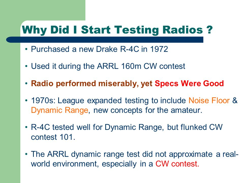 Why Did I Start Testing Radios ? Purchased a new Drake R-4C in 1972 Used it during the ARRL 160m CW contest Radio performed miserably, yet Specs Were