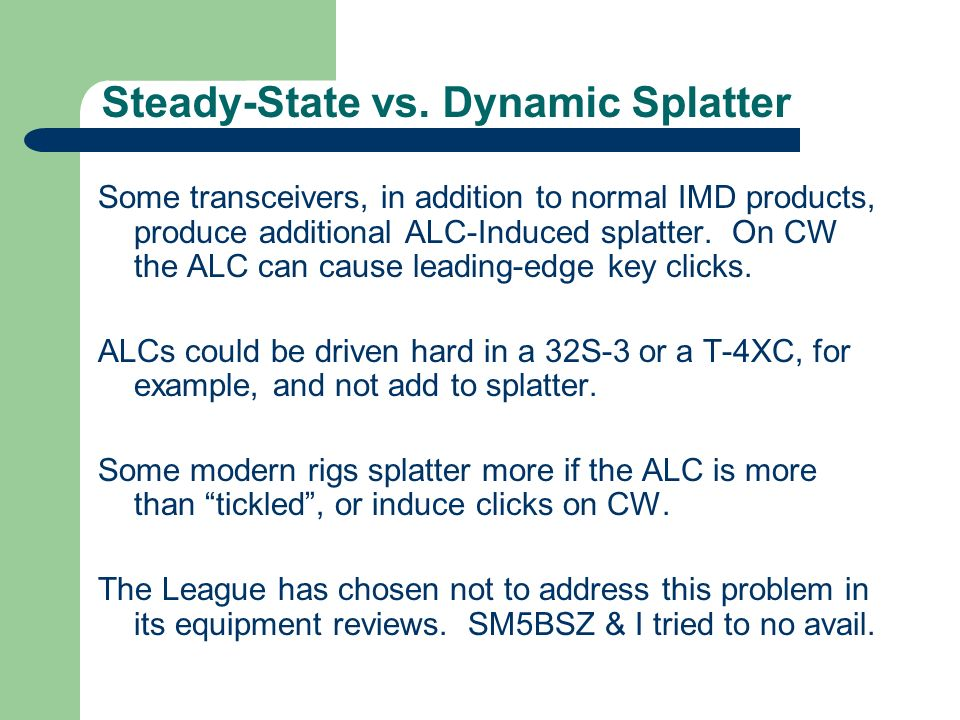 Steady-State vs. Dynamic Splatter Some transceivers, in addition to normal IMD products, produce additional ALC-Induced splatter. On CW the ALC can ca