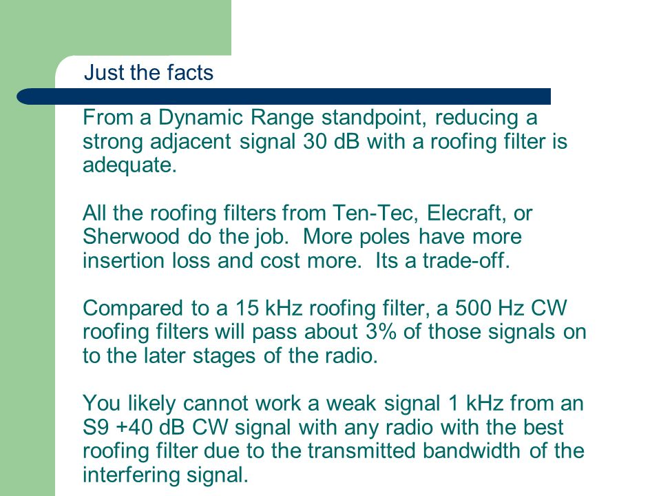 From a Dynamic Range standpoint, reducing a strong adjacent signal 30 dB with a roofing filter is adequate. All the roofing filters from Ten-Tec, Elec