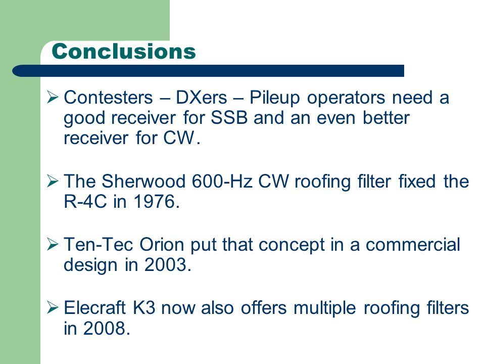 Conclusions Contesters – DXers – Pileup operators need a good receiver for SSB and an even better receiver for CW. The Sherwood 600-Hz CW roofing filt