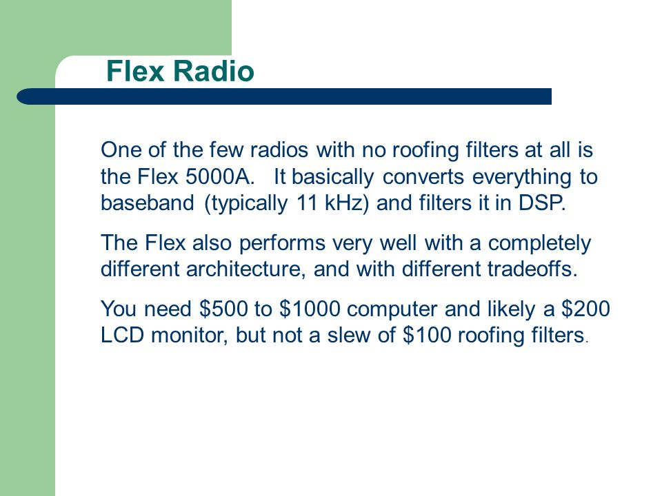Flex Radio One of the few radios with no roofing filters at all is the Flex 5000A. It basically converts everything to baseband (typically 11 kHz) and