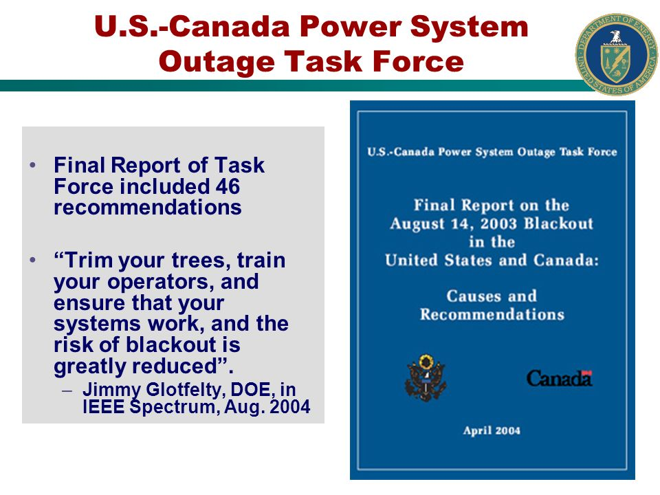 U.S.-Canada Power System Outage Task Force Final Report of Task Force included 46 recommendations Trim your trees, train your operators, and ensure th