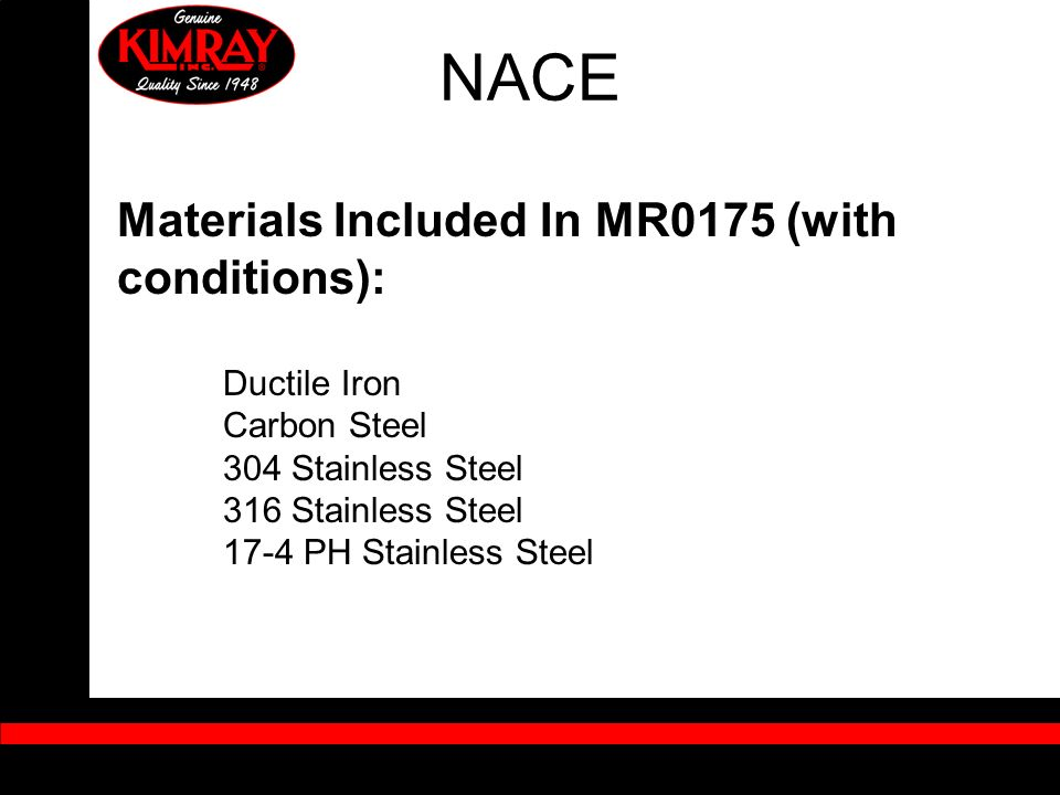 Materials Included In MR0175 (with conditions): Ductile Iron Carbon Steel 304 Stainless Steel 316 Stainless Steel 17-4 PH Stainless Steel NACE