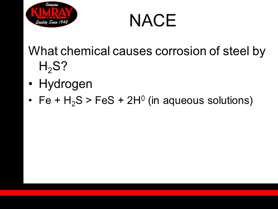 NACE What chemical causes corrosion of steel by H 2 S? Hydrogen Fe + H 2 S > FeS + 2H 0 (in aqueous solutions)