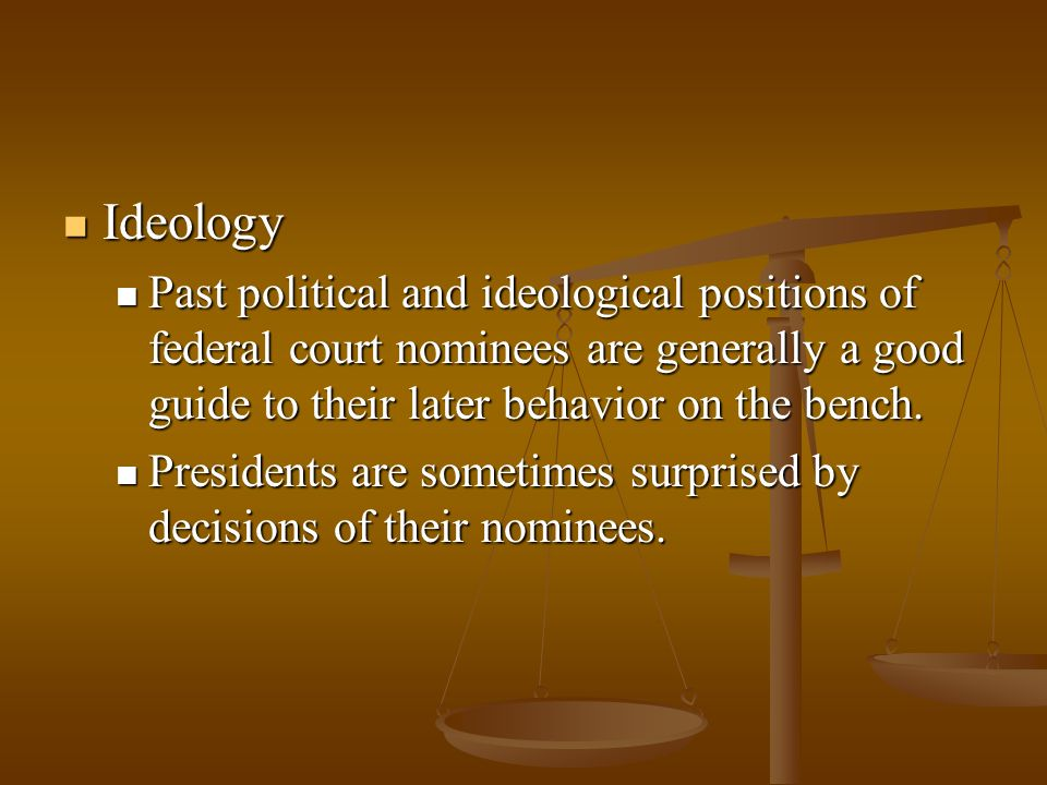 Ideology Ideology Past political and ideological positions of federal court nominees are generally a good guide to their later behavior on the bench.