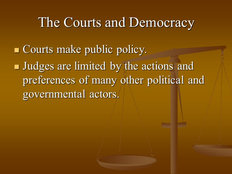 The Courts and Democracy Courts make public policy. Courts make public policy. Judges are limited by the actions and preferences of many other politic