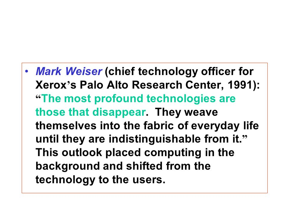 Mark Weiser (chief technology officer for Xerox s Palo Alto Research Center, 1991): The most profound technologies are those that disappear.