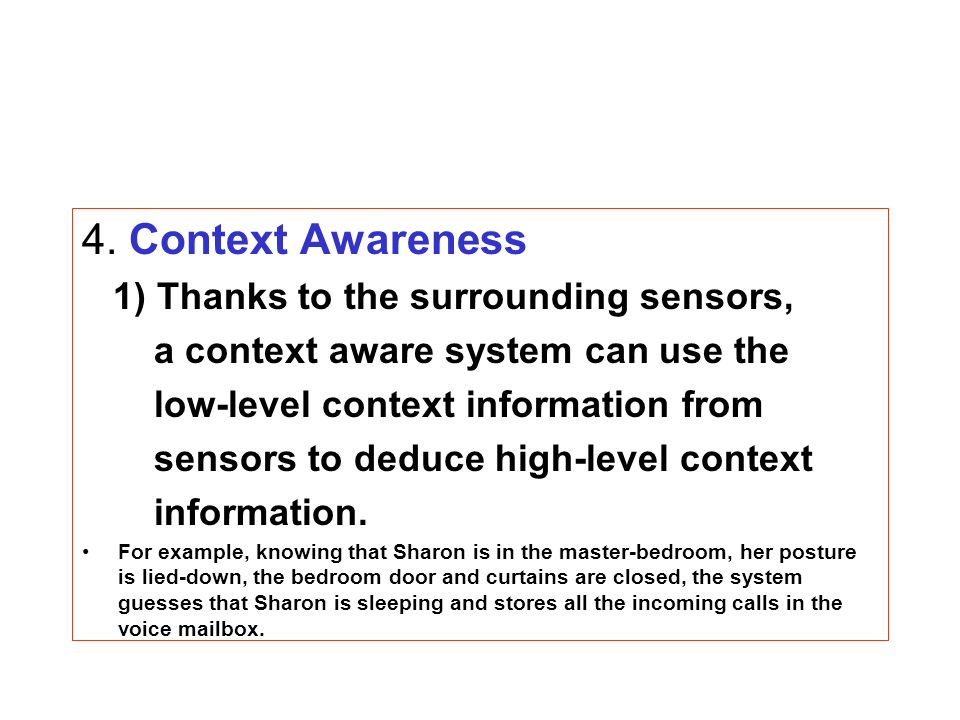 4. Context Awareness 1) Thanks to the surrounding sensors, a context aware system can use the low-level context information from sensors to deduce hig