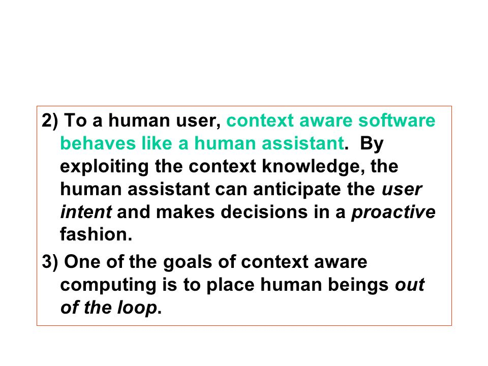 2) To a human user, context aware software behaves like a human assistant.