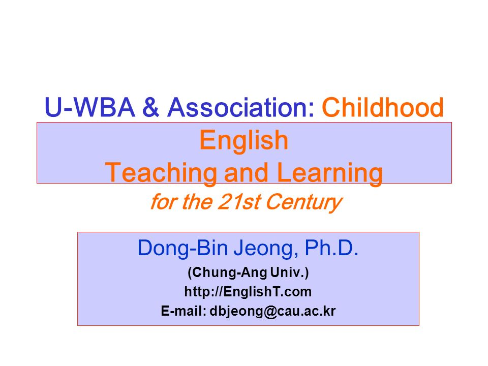 U-WBA & Association: Childhood English Teaching and Learning for the 21st Century Dong-Bin Jeong, Ph.D.