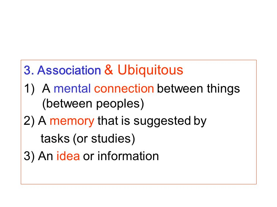 3. Association & Ubiquitous 1)A mental connection between things (between peoples) 2) A memory that is suggested by tasks (or studies) 3) An idea or i